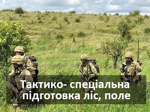 Тактико- спеціальна підготовка ліс, поле (5  діб)